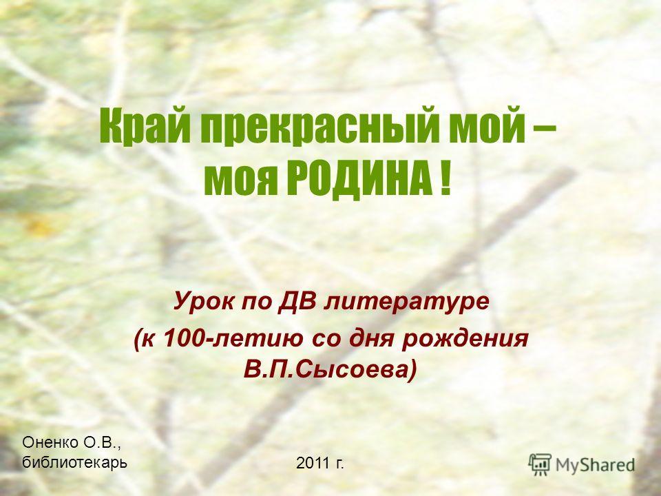 Край прекрасный мой – моя РОДИНА ! Урок по ДВ литературе (к 100-летию со дня рождения В.П.Сысоева) Оненко О.В., библиотекарь 2011 г.