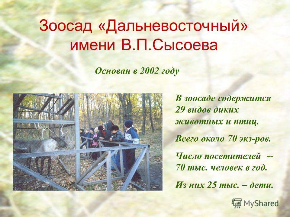 Зоосад «Дальневосточный» имени В.П.Сысоева Основан в 2002 году В зоосаде содержится 29 видов диких животных и птиц. Всего около 70 экз-ров. Число посетителей -- 70 тыс. человек в год. Из них 25 тыс. – дети.