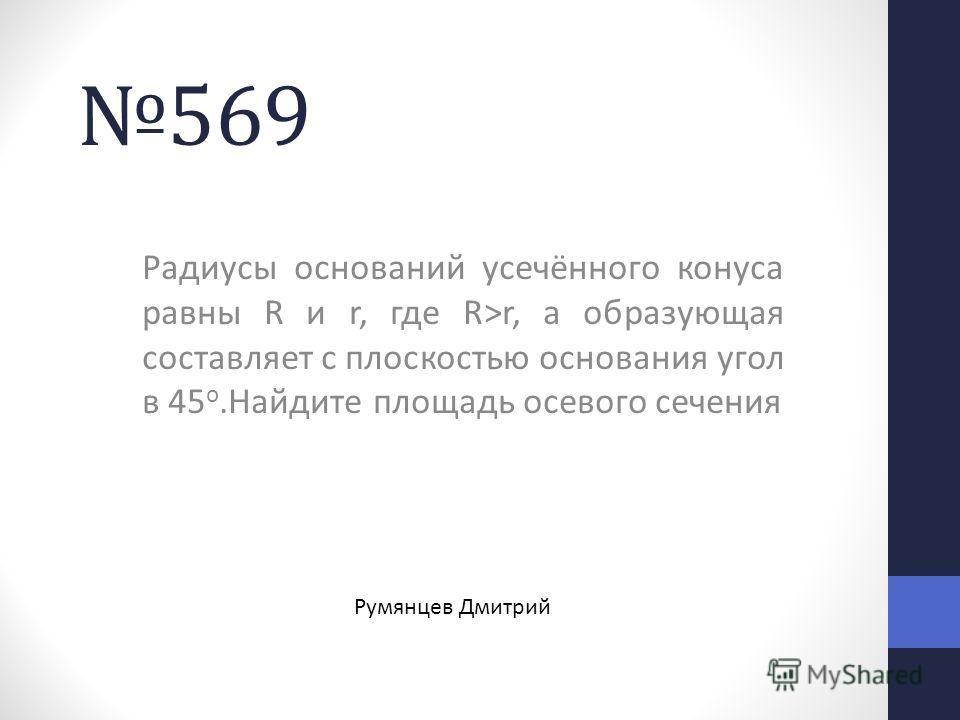 569569 Радиусы оснований усечённого конуса равны R и r, где R>r, а образующая составляет с плоскостью основания угол в 45 о.Найдите площадь осевого сечения Румянцев Дмитрий