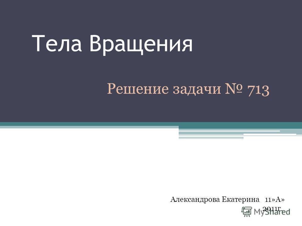 Тела Вращения Решение задачи 713 Александрова Екатерина 11»А» 2011г.