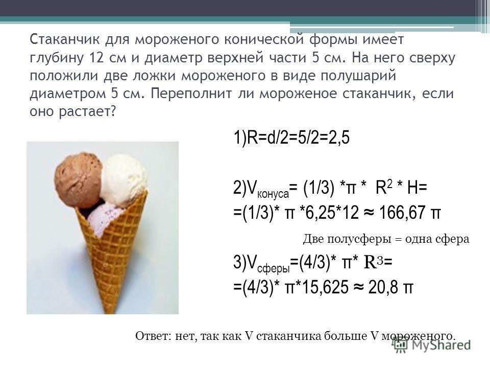Стаканчик для мороженого конической формы имеет глубину 12 см и диаметр верхней части 5 см. На него сверху положили две ложки мороженого в виде полушарий диаметром 5 см. Переполнит ли мороженое стаканчик, если оно растает? 1)R=d/2=5/2=2,5 2)V конуса