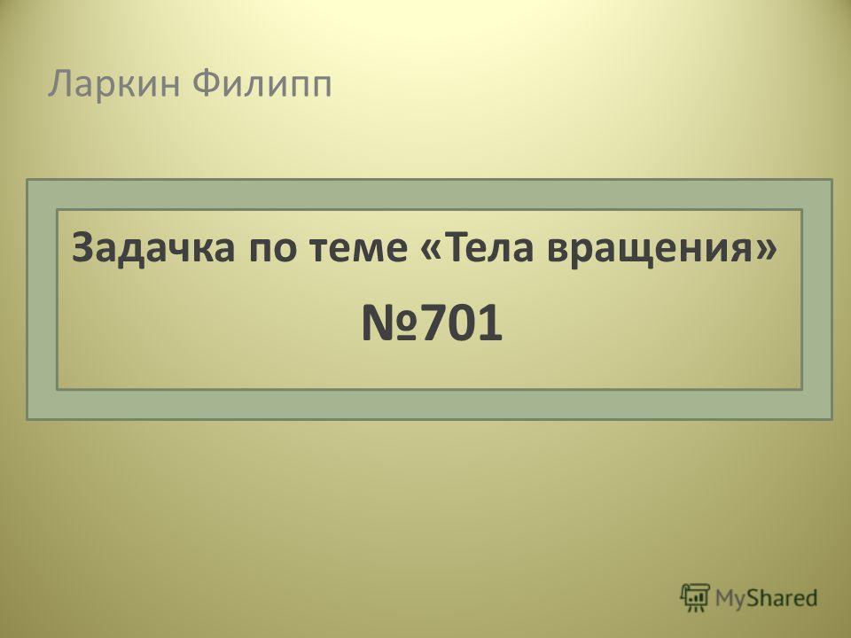 Ларкин Филипп Задачка по теме «Тела вращения» 701