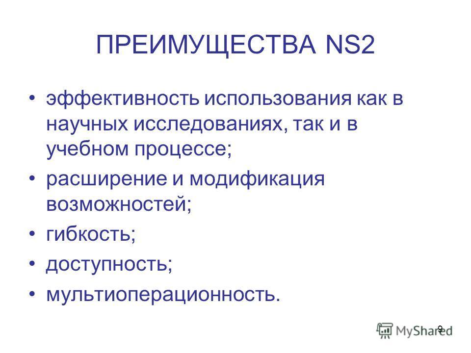 9 ПРЕИМУЩЕСТВА NS2 эффективность использования как в научных исследованиях, так и в учебном процессе; расширение и модификация возможностей; гибкость; доступность; мультиоперационность.