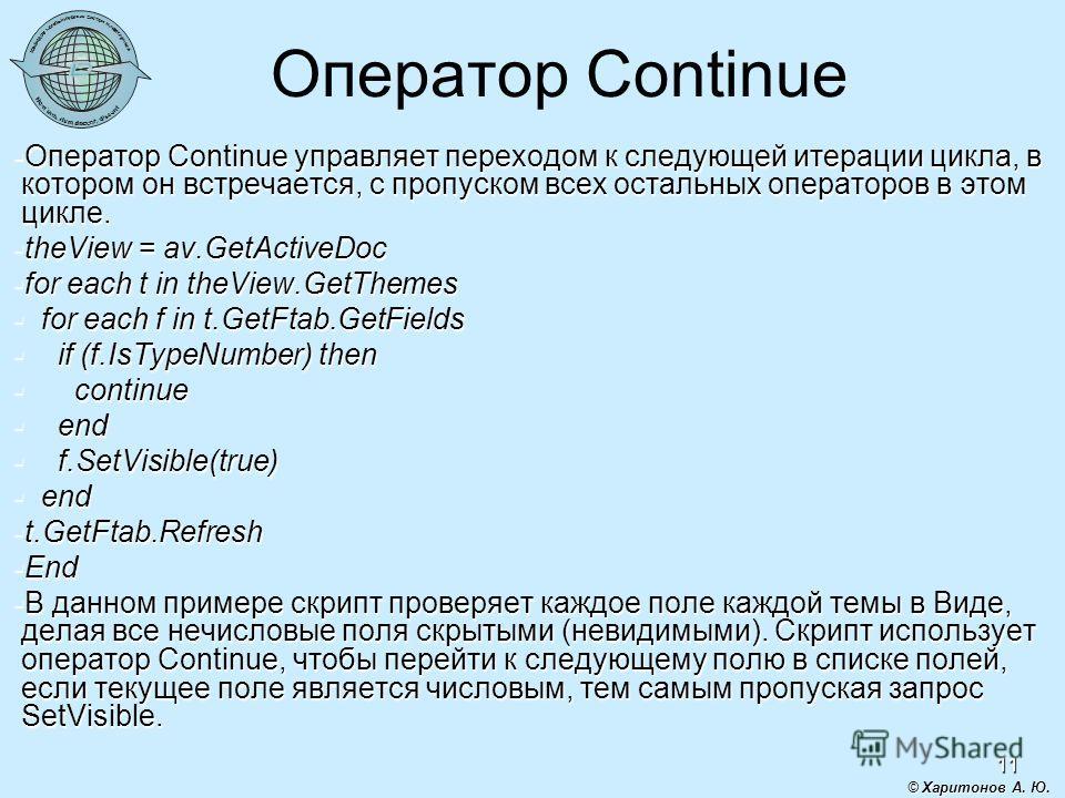 11 Оператор Continue Оператор Continue управляет переходом к следующей итерации цикла, в котором он встречается, с пропуском всех остальных операторов в этом цикле. Оператор Continue управляет переходом к следующей итерации цикла, в котором он встреч