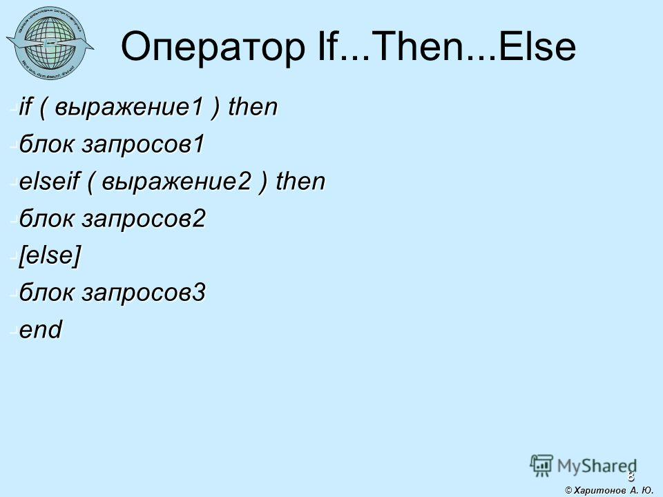 8 Оператор If...Then...Else if ( выражение1 ) then if ( выражение1 ) then блок запросов1 блок запросов1 elseif ( выражение2 ) then elseif ( выражение2 ) then блок запросов2 блок запросов2 [else] [else] блок запросов3 блок запросов3 end end © Харитоно