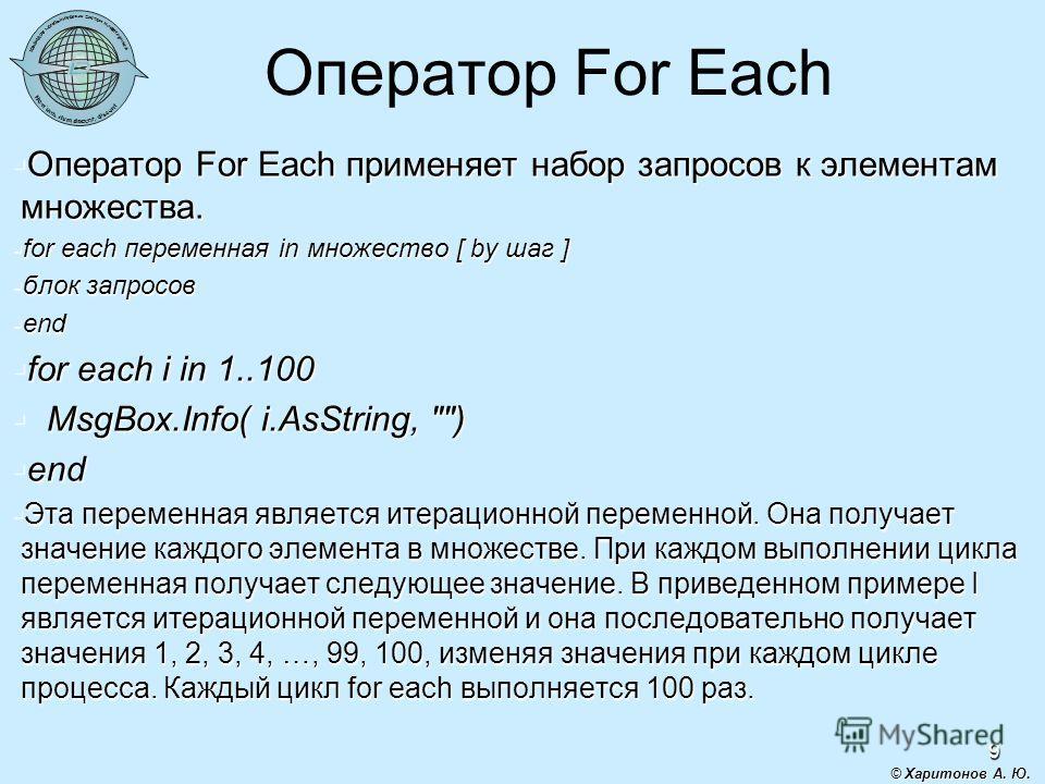 9 Оператор For Each Оператор For Each применяет набор запросов к элементам множества. Оператор For Each применяет набор запросов к элементам множества. for each переменная in множество [ by шаг ] for each переменная in множество [ by шаг ] блок запро