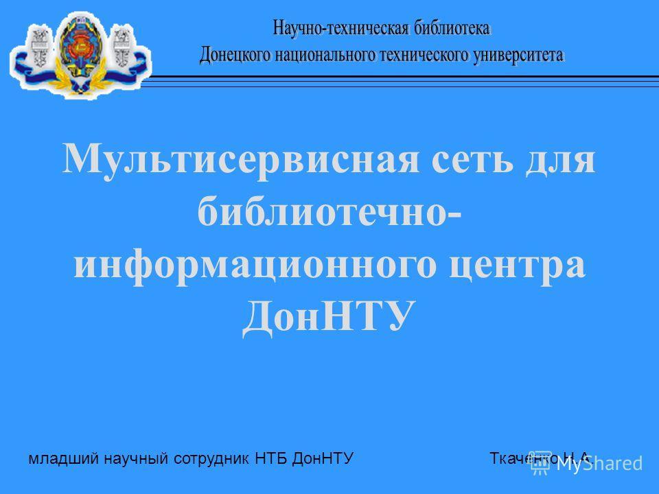 младший научный сотрудник НТБ ДонНТУ Ткаченко Н.А. Мультисервисная сеть для библиотечно- информационного центра ДонНТУ