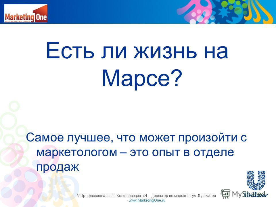 Есть ли жизнь на Марсе? Самое лучшее, что может произойти с маркетологом – это опыт в отделе продаж V Профессиональная Конференция «Я – директор по маркетингу». 8 декабря www.MarketingOne.ru