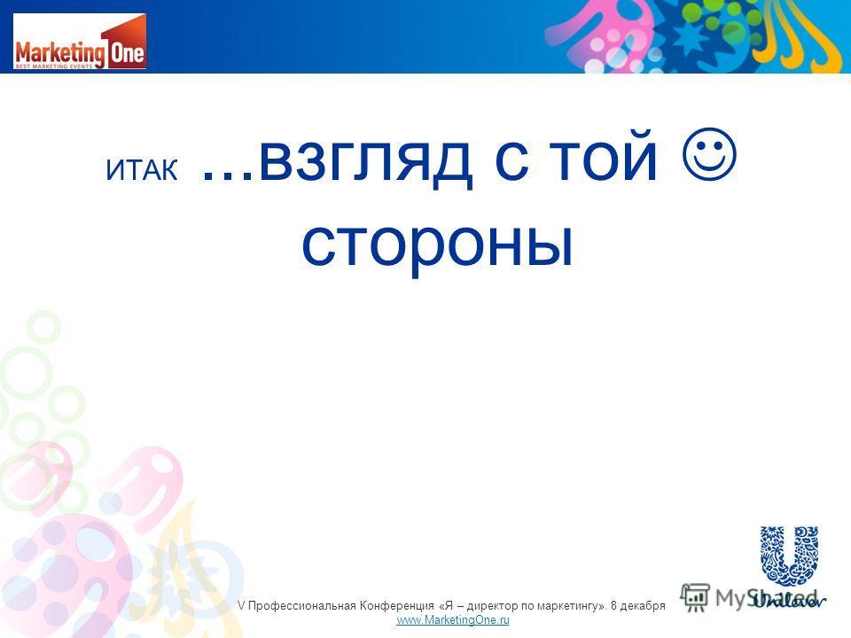 ИТАК...взгляд с той стороны V Профессиональная Конференция «Я – директор по маркетингу». 8 декабря www.MarketingOne.ru