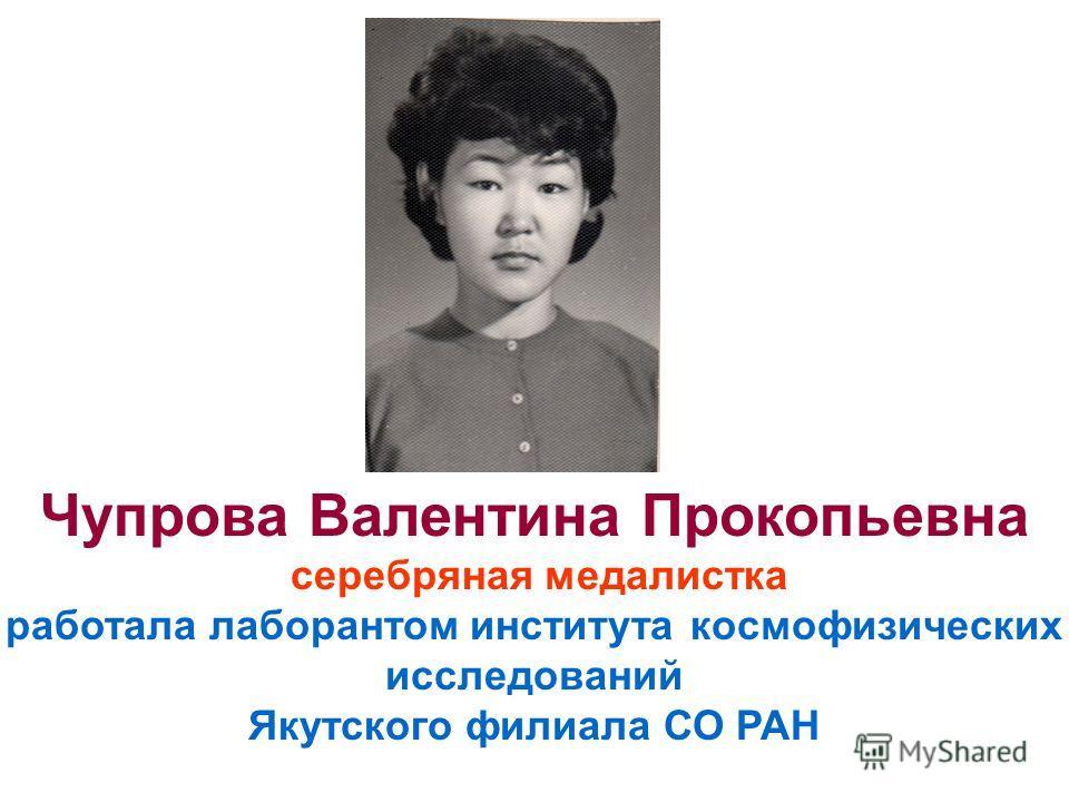 Чупрова Валентина Прокопьевна серебряная медалистка работала лаборантом института космофизических исследований Якутского филиала СО РАН