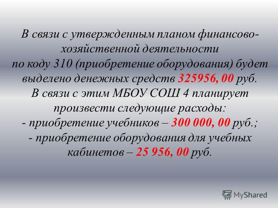 В связи с утвержденным планом финансово- хозяйственной деятельности по коду 310 (приобретение оборудования) будет выделено денежных средств 325956, 00 руб. В связи с этим МБОУ СОШ 4 планирует произвести следующие расходы: - приобретение учебников – 3