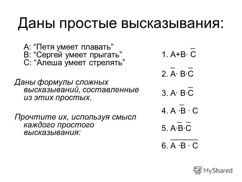 Даны простые высказывания: А: Петя умеет плавать В: Сергей умеет прыгать С: Алеша умеет стрелять Даны формулы сложных высказываний, составленные из этих простых. Прочтите их, используя смысл каждого простого высказывания: _ 1. А+В· С _ _ 2. А· В·С _