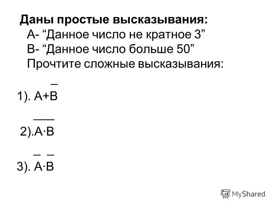 Даны простые высказывания: А- Данное число не кратное 3 В- Данное число больше 50 Прочтите сложные высказывания: _ 1). А+В ___ 2).АВ _ _ 3). А·В
