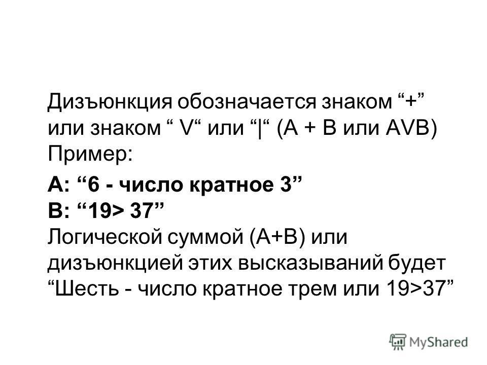 Дизъюнкция обозначается знаком + или знаком V или | (А + В или АVВ) Пример: А: 6 - число кратное 3 В: 19> 37 Логической суммой (А+В) или дизъюнкцией этих высказываний будет Шесть - число кратное трем или 19>37