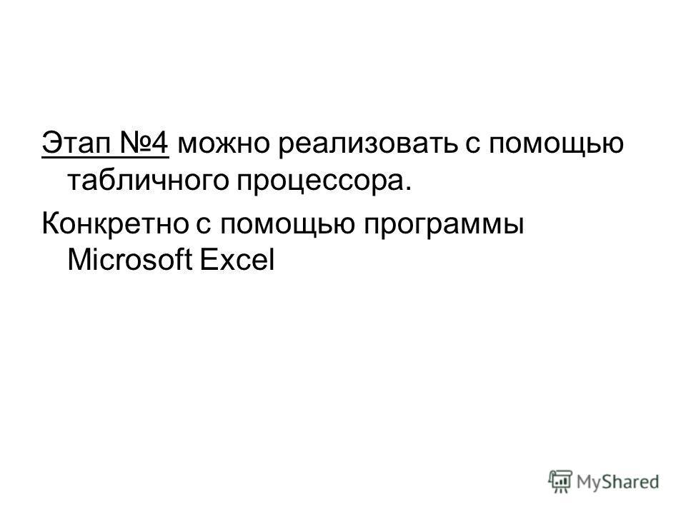 Этап 4 можно реализовать с помощью табличного процессора. Конкретно с помощью программы Microsoft Excel