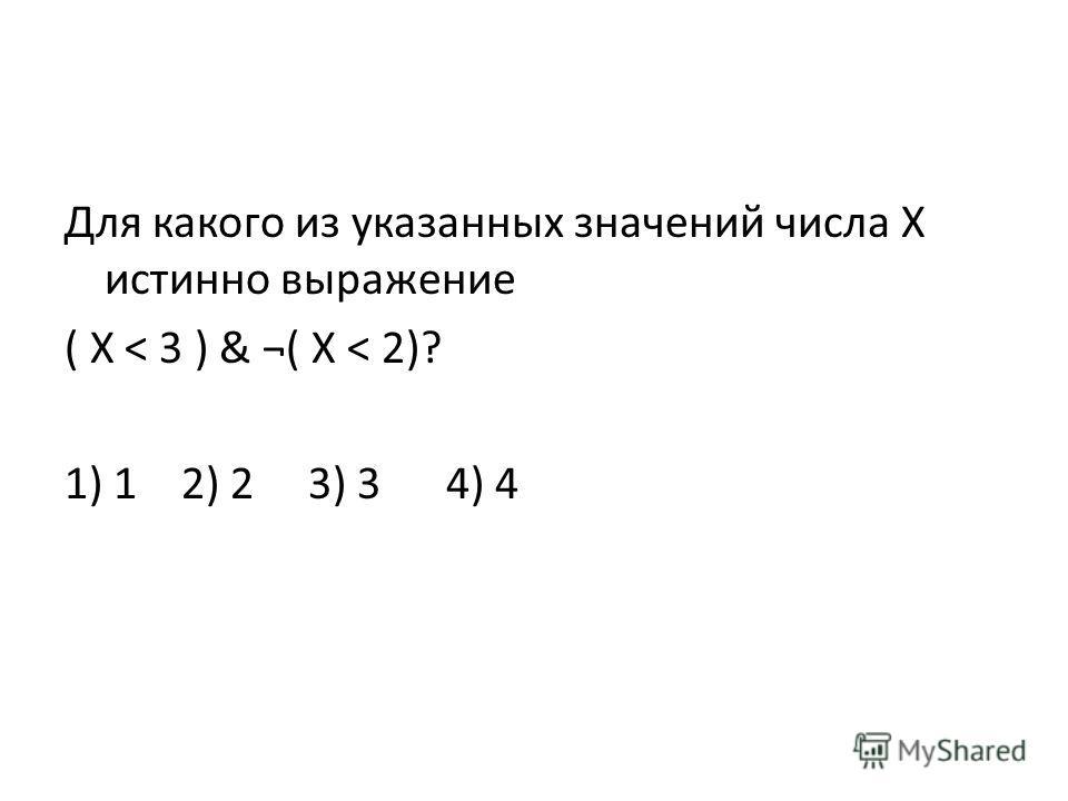 Для какого из указанных значений числа X истинно выражение ( X < 3 ) & ¬( X < 2)? 1) 1 2) 2 3) 3 4) 4