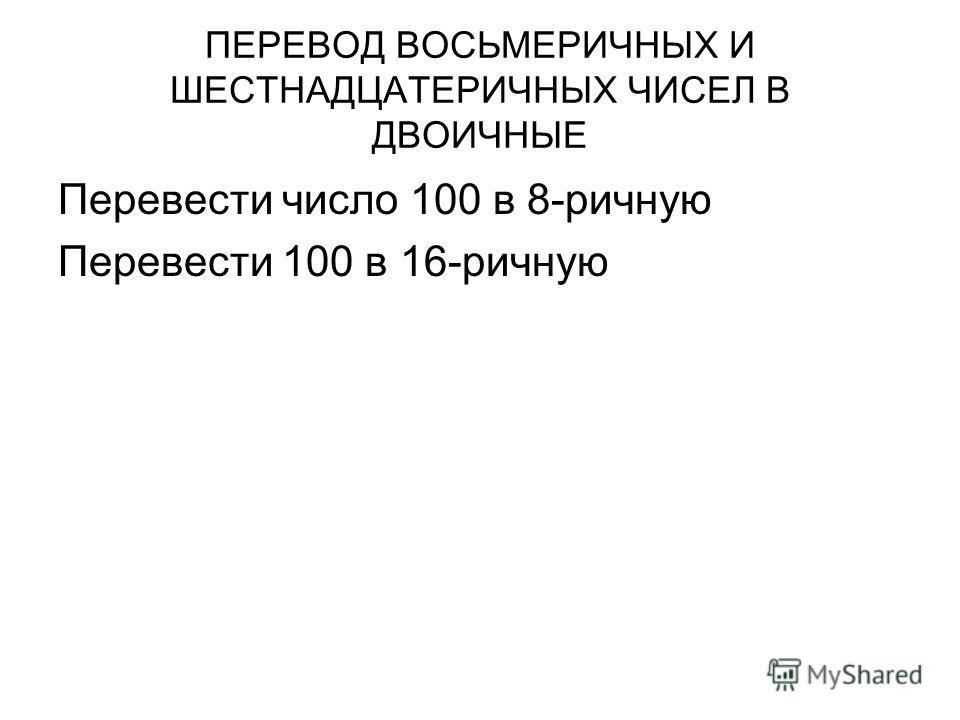 ПЕРЕВОД ВОСЬМЕРИЧНЫХ И ШЕСТНАДЦАТЕРИЧНЫХ ЧИСЕЛ В ДВОИЧНЫЕ Перевести число 100 в 8-ричную Перевести 100 в 16-ричную