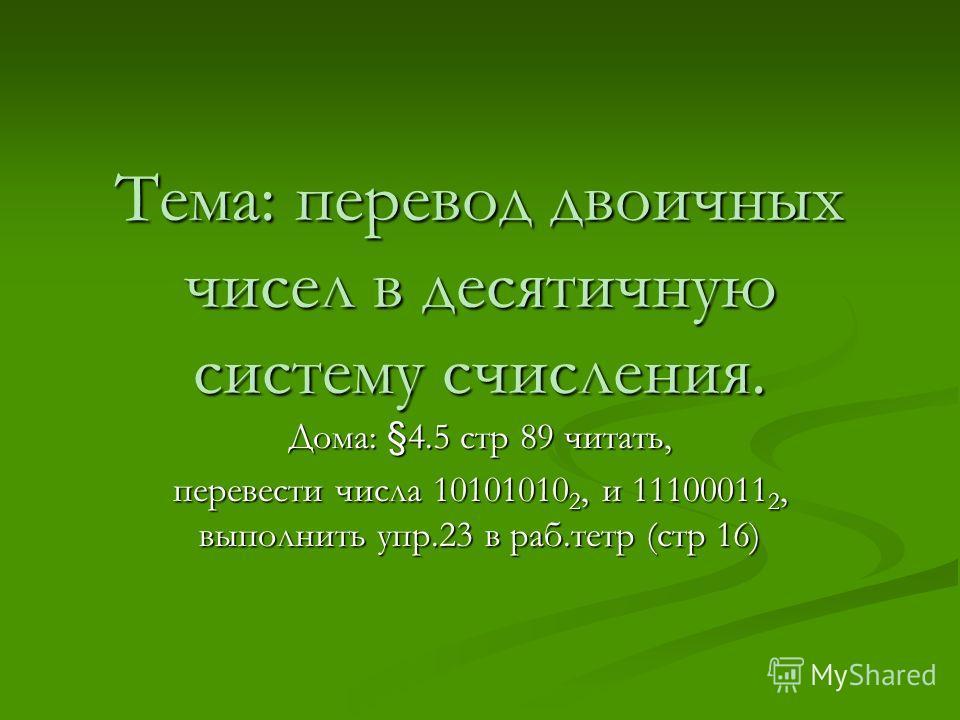 Тема: перевод двоичных чисел в десятичную систему счисления. Дома: §4.5 стр 89 читать, перевести числа 10101010 2, и 11100011 2, выполнить упр.23 в раб.тетр (стр 16)