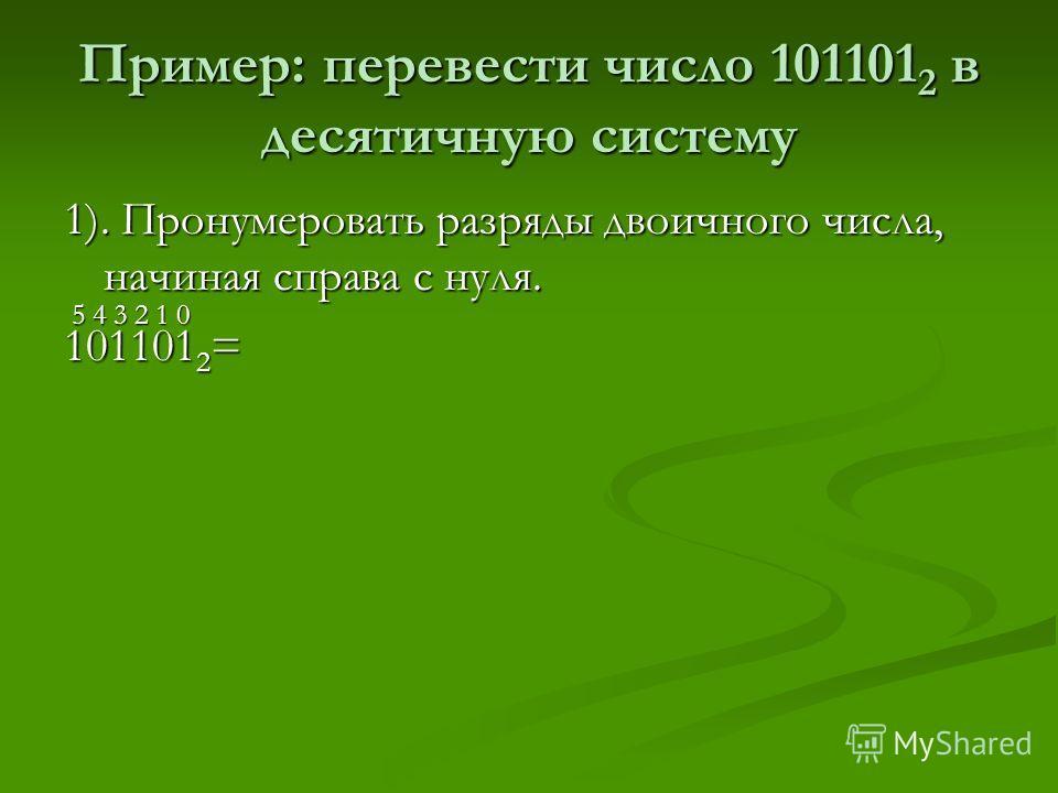 Пример: перевести число 101101 2 в десятичную систему 1). Пронумеровать разряды двоичного числа, начиная справа с нуля. 5 4 3 2 1 0 5 4 3 2 1 0 101101 2 =