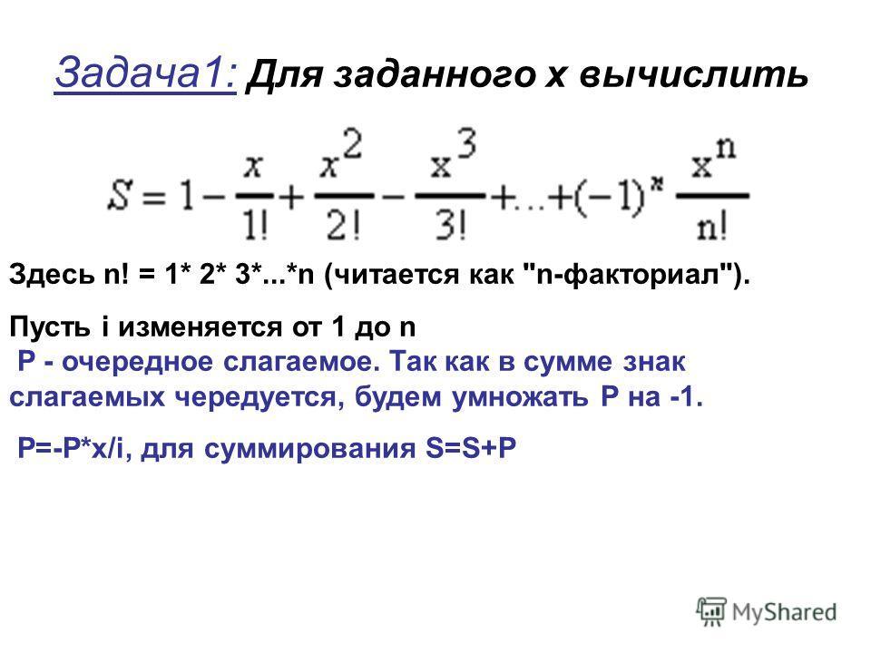 Задача1: Для заданного x вычислить Здесь n! = 1* 2* 3*...*n (читается как n-факториал). Пусть i изменяется от 1 до n P - очередное слагаемое. Так как в сумме знак слагаемых чередуется, будем умножать Р на -1. P=-P*x/i, для суммирования S=S+P