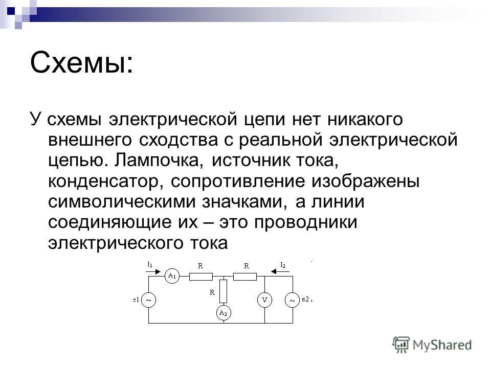 Схемы: У схемы электрической цепи нет никакого внешнего сходства с реальной электрической цепью. Лампочка, источник тока, конденсатор, сопротивление изображены символическими значками, а линии соединяющие их – это проводники электрического тока