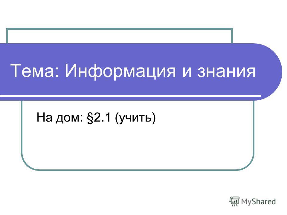 Тема: Информация и знания На дом: §2.1 (учить)