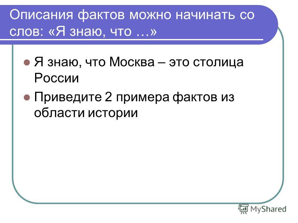 Описания фактов можно начинать со слов: «Я знаю, что …» Я знаю, что Москва – это столица России Приведите 2 примера фактов из области истории