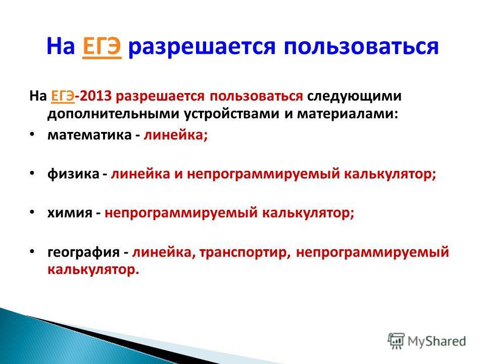 На ЕГЭ разрешается пользоватьсяЕГЭ На ЕГЭ-2013 разрешается пользоваться следующими дополнительными устройствами и материалами:ЕГЭ математика - линейка; физика - линейка и непрограммируемый калькулятор; химия - непрограммируемый калькулятор; география