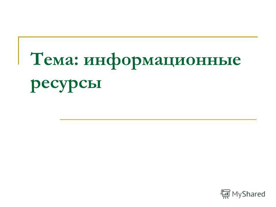Тема: информационные ресурсы