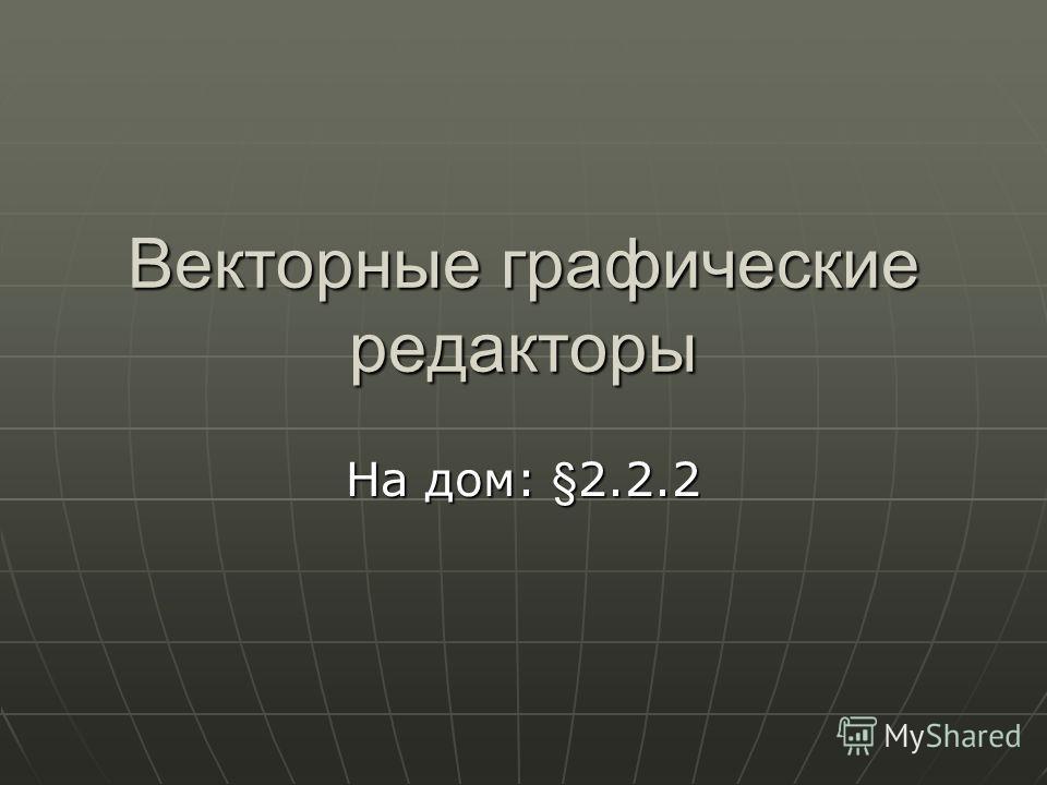 Векторные графические редакторы На дом: §2.2.2