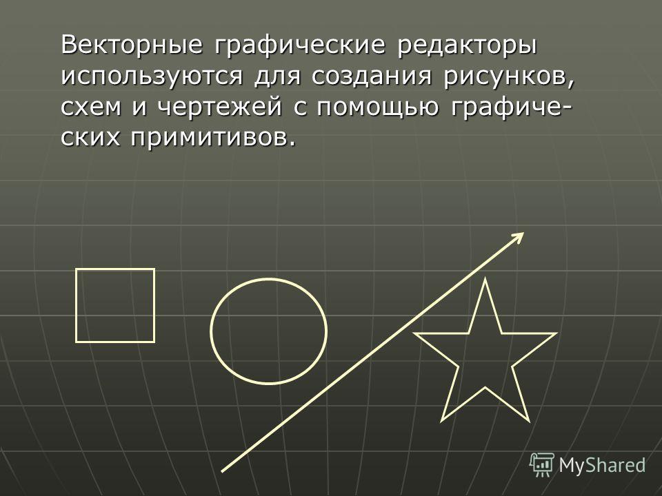 Векторные графические редакторы используются для создания рисунков, схем и чертежей с помощью графиче ских примитивов.