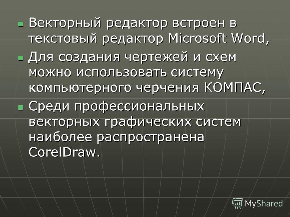 Векторный редактор встроен в текстовый редактор Microsoft Word, Векторный редактор встроен в текстовый редактор Microsoft Word, Для создания чертежей и схем можно использовать систему компьютерного черчения КОМПАС, Для создания чертежей и схем можно