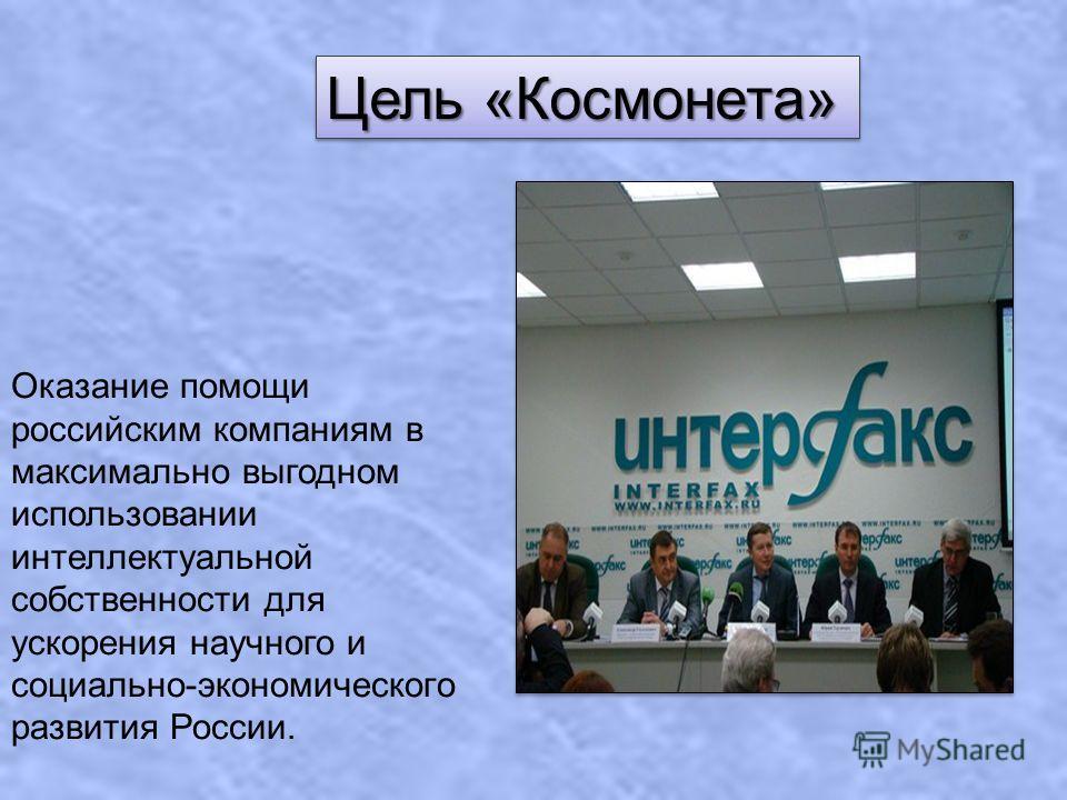 Цель «Космонета» Оказание помощи российским компаниям в максимально выгодном использовании интеллектуальной собственности для ускорения научного и социально-экономического развития России.