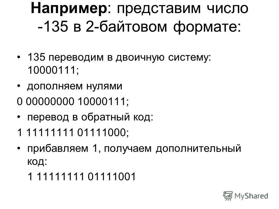 Например: представим число -135 в 2-байтовом формате: 135 переводим в двоичную систему: 10000111; дополняем нулями 0 00000000 10000111; перевод в обратный код: 1 11111111 01111000; прибавляем 1, получаем дополнительный код: 1 11111111 01111001