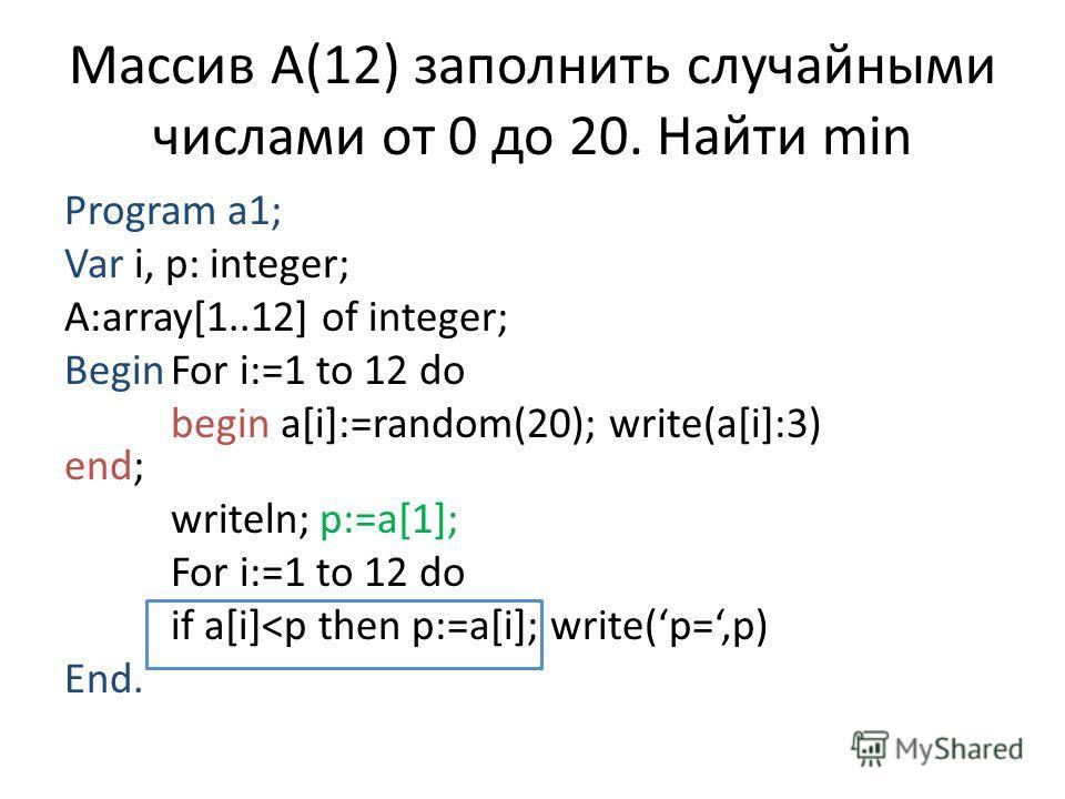 Массив А(12) заполнить случайными числами от 0 до 20. Найти min Program a1; Var i, p: integer; A:array[1..12] of integer; BeginFor i:=1 to 12 do begin a[i]:=random(20); write(a[i]:3) end; writeln; p:=a[1]; For i:=1 to 12 do if a[i]