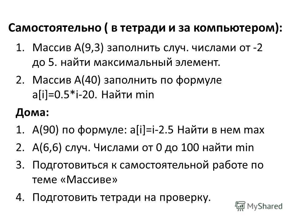Самостоятельно ( в тетради и за компьютером): 1.Массив А(9,3) заполнить случ. числами от -2 до 5. найти максимальный элемент. 2.Массив А(40) заполнить по формуле a[i]=0.5*i-20. Найти min Дома: 1.A(90) по формуле: a[i]=i-2.5 Найти в нем max 2.A(6,6) с