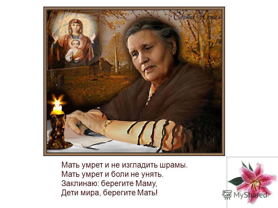 Мать умрет и не изгладить шрамы. Мать умрет и боли не унять. Заклинаю: берегите Маму, Дети мира, берегите Мать!
