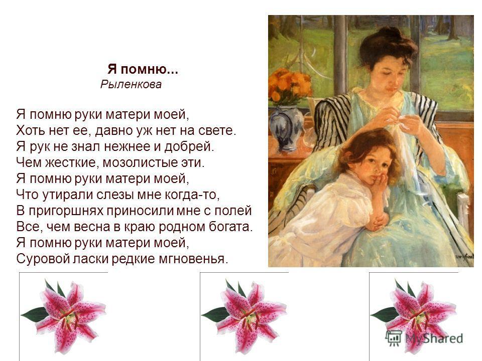 Я помню... Рыленкова Я помню руки матери моей, Хоть нет ее, давно уж нет на свете. Я рук не знал нежнее и добрей. Чем жесткие, мозолистые эти. Я помню руки матери моей, Что утирали слезы мне когда-то, В пригоршнях приносили мне с полей Все, чем весна