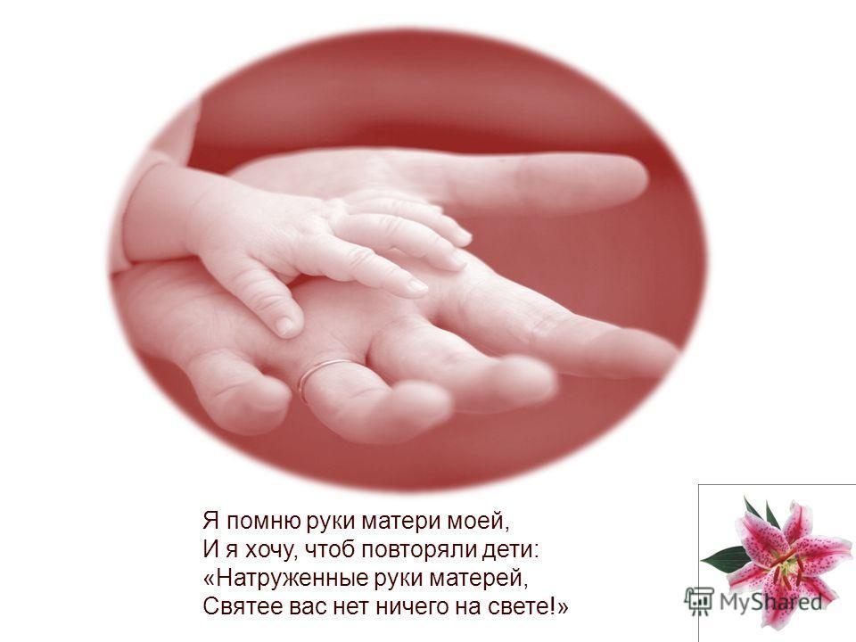 Я помню руки матери моей, И я хочу, чтоб повторяли дети: «Натруженные руки матерей, Святее вас нет ничего на свете!»