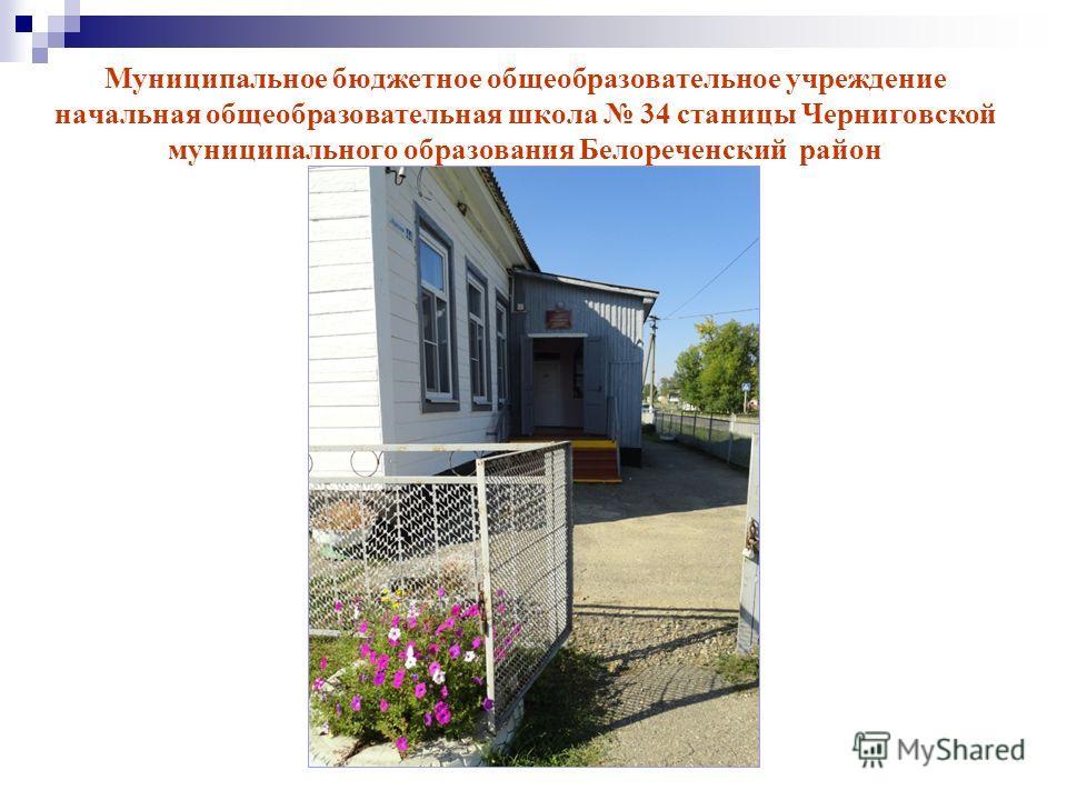 Муниципальное бюджетное общеобразовательное учреждение начальная общеобразовательная школа 34 станицы Черниговской муниципального образования Белореченский район