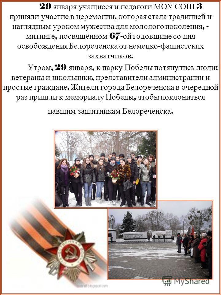 29 января учащиеся и педагоги МОУ СОШ 3 приняли участие в церемонии, которая стала традицией и наглядным уроком мужества для молодого поколения, - митинге, посвящённом 67- ой годовщине со дня освобождения Белореченска от немецко - фашистских захватчи
