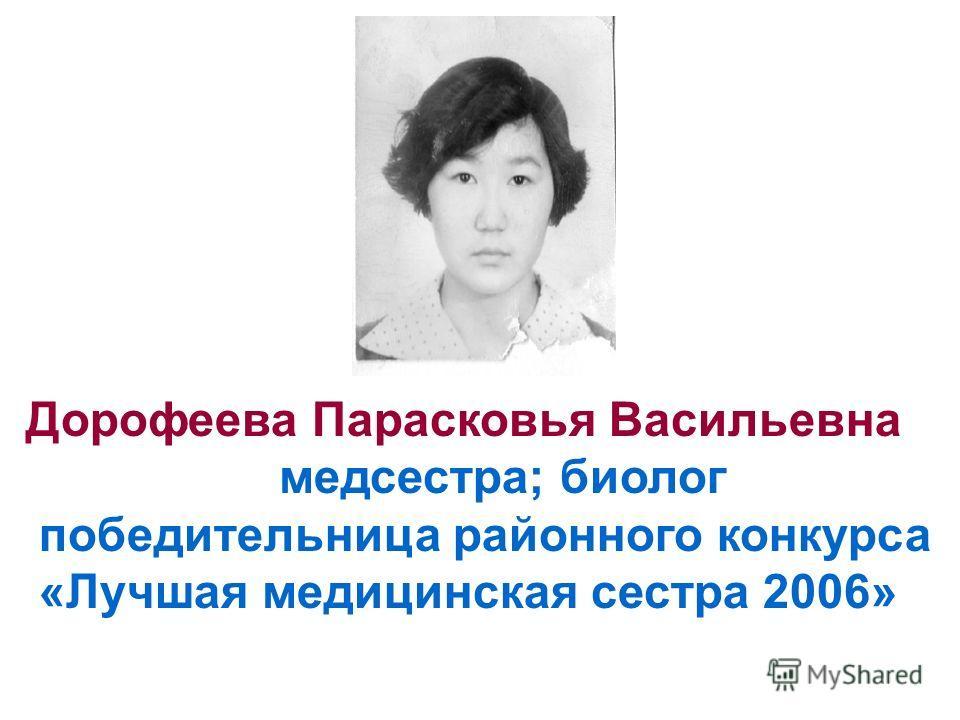 Дорофеева Парасковья Васильевна медсестра; биолог победительница районного конкурса «Лучшая медицинская сестра 2006»