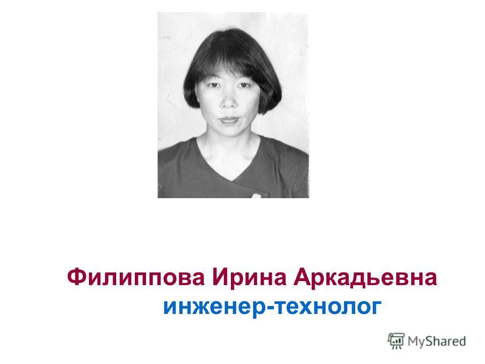 Филиппова Ирина Аркадьевна инженер-технолог