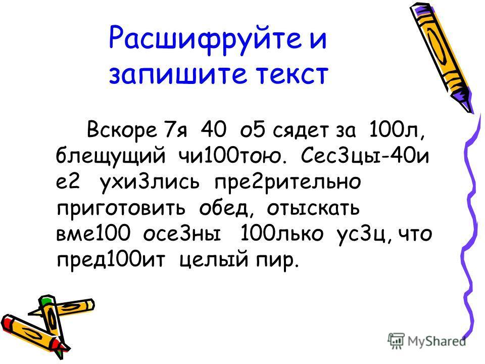 Расшифруйте и запишите текст Вскоре 7я 40 о5 сядет за 100л, блещущий чи100тою. Сес3цы-40и е2 ухи3лись пре2рительно приготовить обед, отыскать вме100 осе3ны 100лько ус3ц, что пред100ит целый пир.
