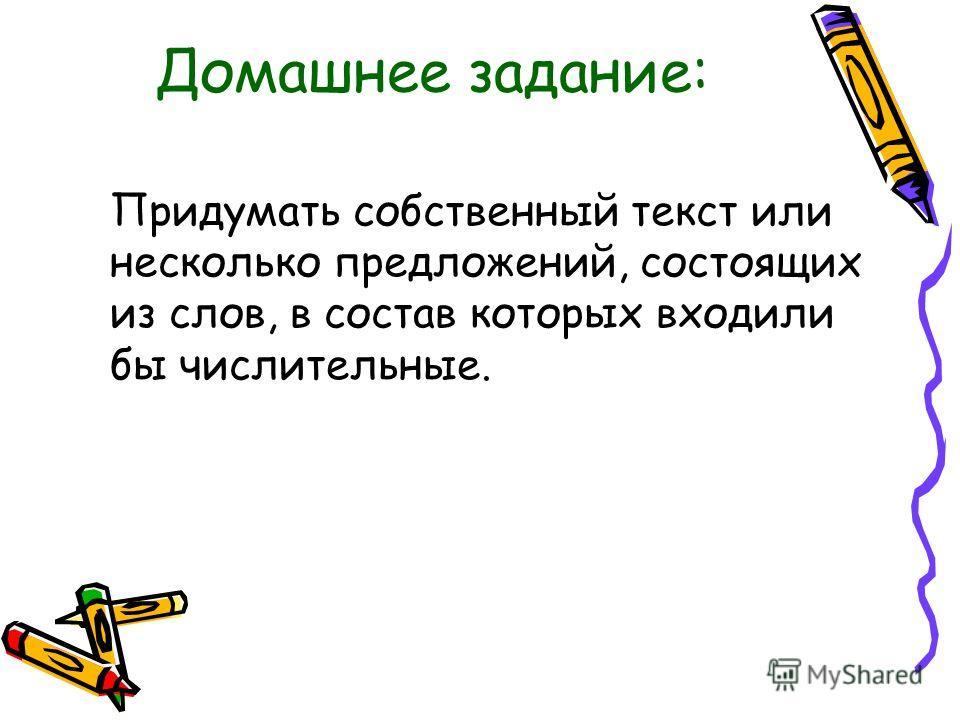 Домашнее задание: Придумать собственный текст или несколько предложений, состоящих из слов, в состав которых входили бы числительные.