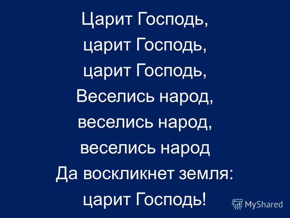 Царит Господь, царит Господь, Веселись народ, веселись народ, веселись народ Да воскликнет земля: царит Господь!