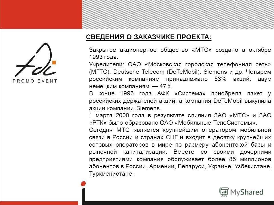 СВЕДЕНИЯ О ЗАКАЗЧИКЕ ПРОЕКТА: Закрытое акционерное общество «МТС» создано в октябре 1993 года. Учредители: ОАО «Московская городская телефонная сеть» (МГТС), Deutsсhe Telecom (DeTeMobil), Siemens и др. Четырем российским компаниям принадлежало 53% ак