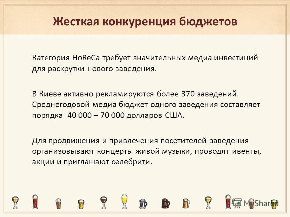 Жесткая конкуренция бюджетов Категория HoReCa требует значительных медиа инвестиций для раскрутки нового заведения. В Киеве активно рекламируются более 370 заведений. Среднегодовой медиа бюджет одного заведения составляет порядка 40 000 – 70 000 долл