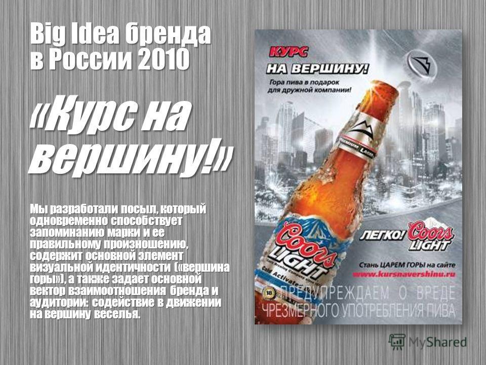 Big Idea бренда в России 2010 «Курс на вершину!» Мы разработали посыл, который одновременно способствует запоминанию марки и ее правильному произношению, содержит основной элемент визуальной идентичности («вершина горы»), а также задает основной вект
