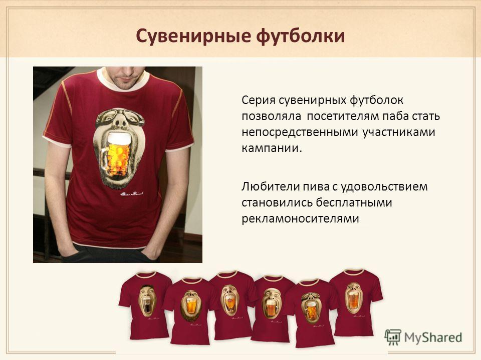 Сувенирные футболки Серия сувенирных футболок позволяла посетителям паба стать непосредственными участниками кампании. Любители пива с удовольствием становились бесплатными рекламоносителями